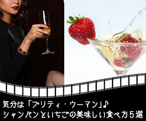 気分は「プリティ・ウーマン」♪ シャンパンといちごの美味しい食べ方5選